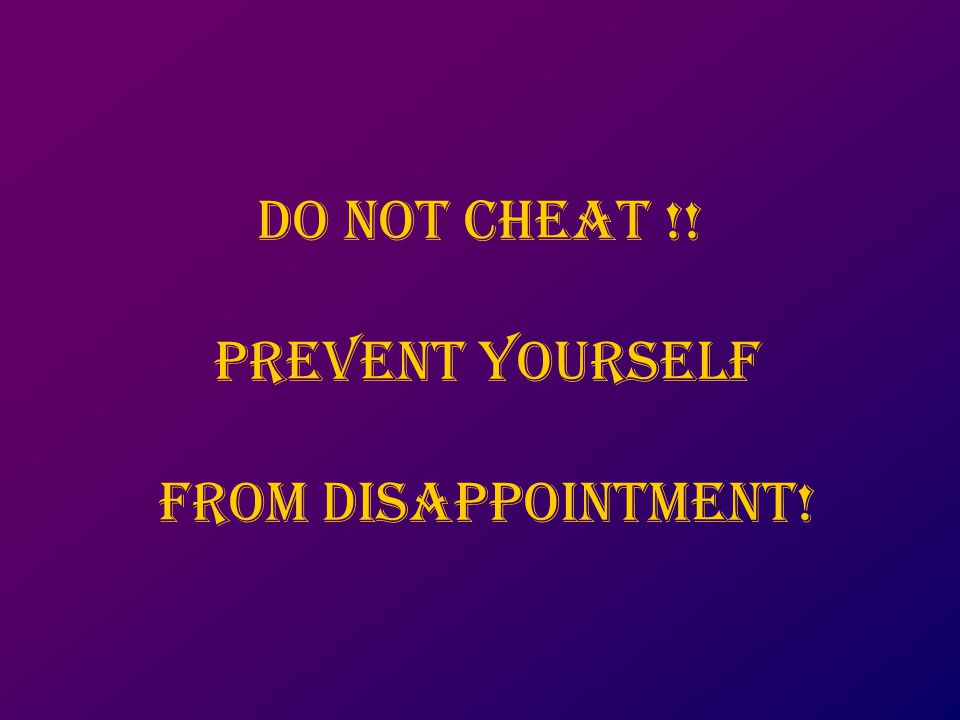 Do not cheat !! Prevent yourself from disappointment!