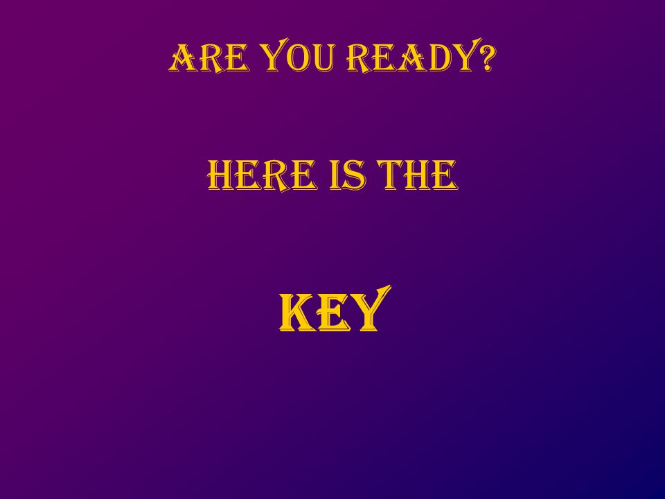 Are you ready Here is the key