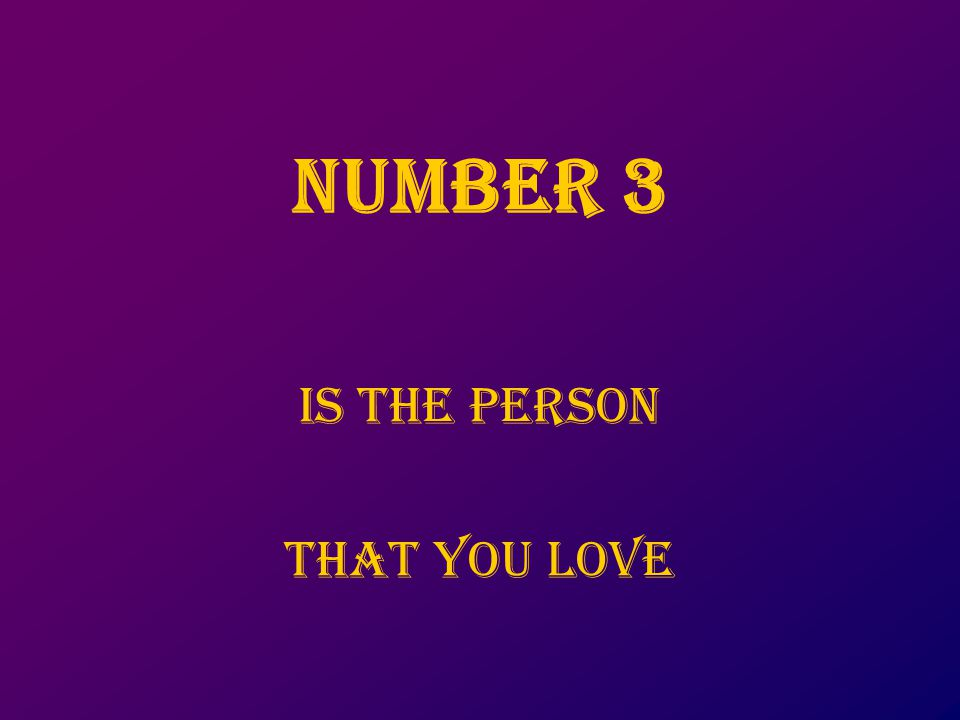 NUMbER 3 Is the person that you love