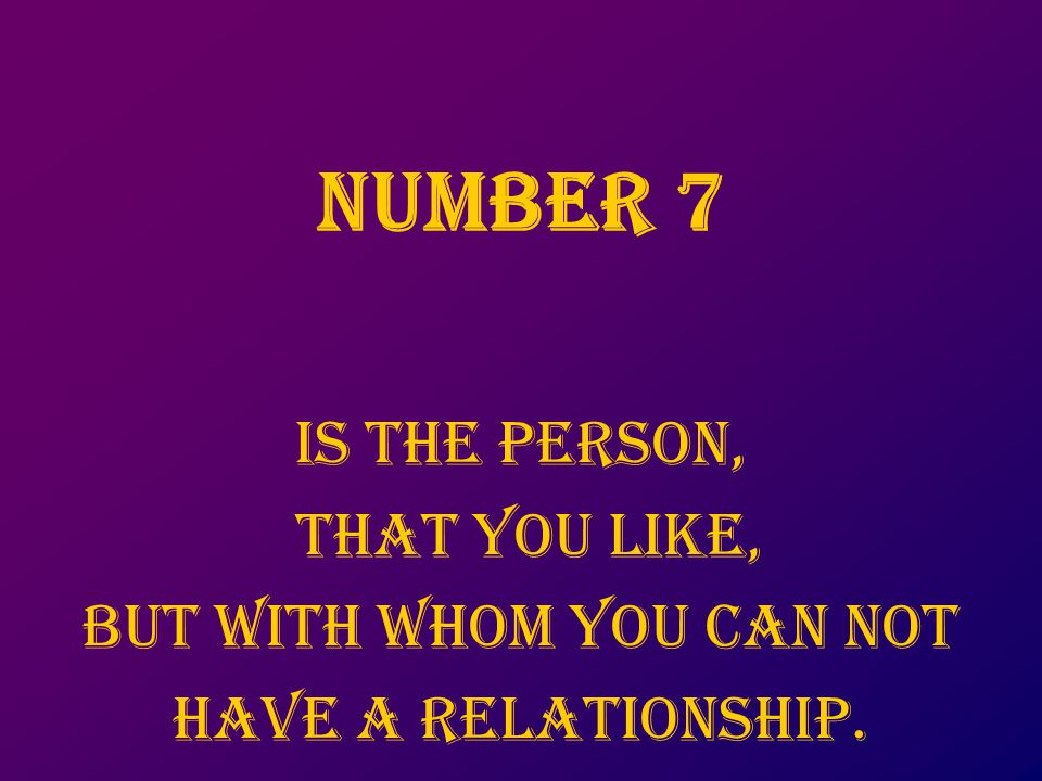 NUMbER 7 Is the person, that you like, But with whom you can not Have a relationship.