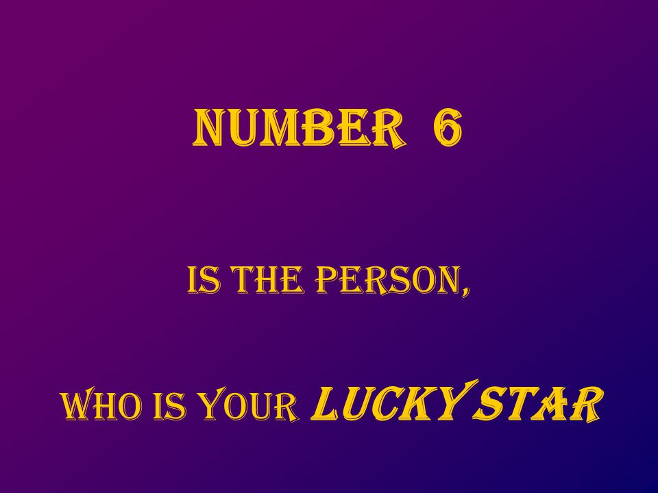 NUMbER 6 is thE PERSON, Who is your LUCKY STAR