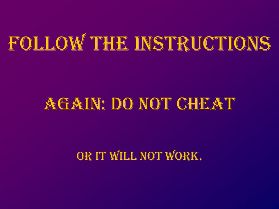 Follow the instructions Again: do not cheat Or it will not work.