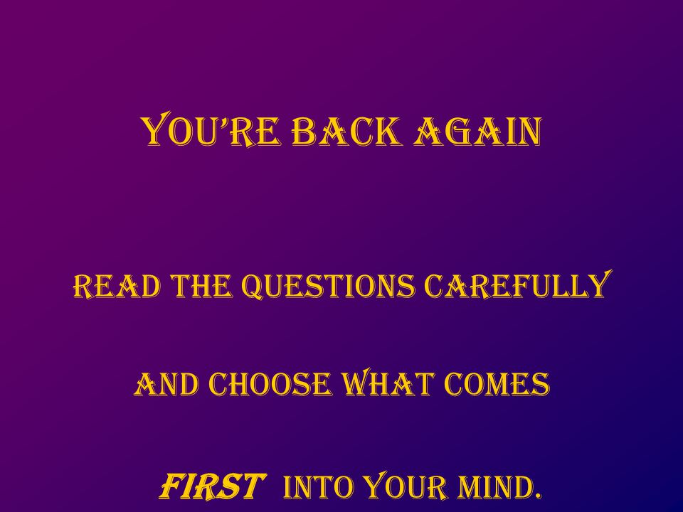 You're back again Read the questions carefully And choose what comes first into your mind.