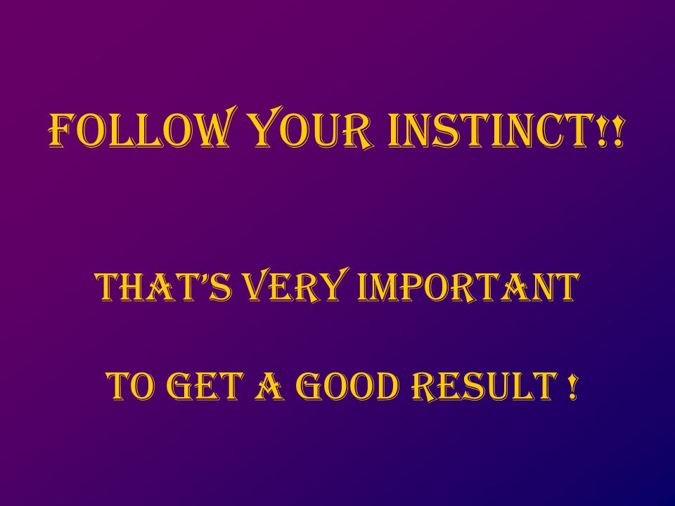 Follow your instinct!! That's very important to get a good result !