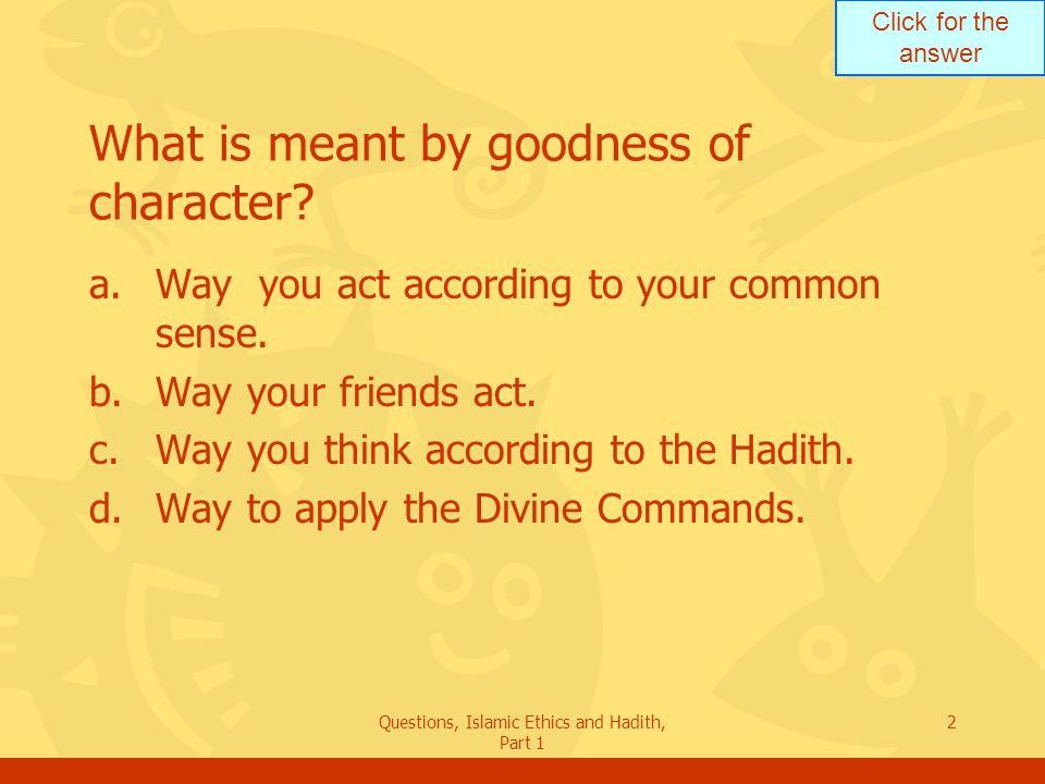 Click for the answer Questions, Islamic Ethics and Hadith, Part 1 2 What is meant by goodness of character? a.Way you act according to your common sen