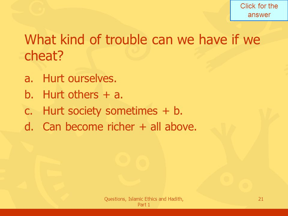 Click for the answer Questions, Islamic Ethics and Hadith, Part 1 21 What kind of trouble can we have if we cheat? a.Hurt ourselves. b.Hurt others + a