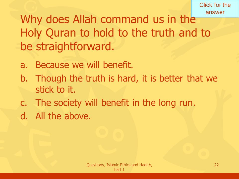 Click for the answer Questions, Islamic Ethics and Hadith, Part 1 22 Why does Allah command us in the Holy Quran to hold to the truth and to be straig