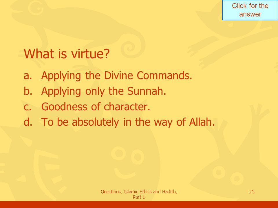 Click for the answer Questions, Islamic Ethics and Hadith, Part 1 25 What is virtue? a.Applying the Divine Commands. b.Applying only the Sunnah. c.Goo