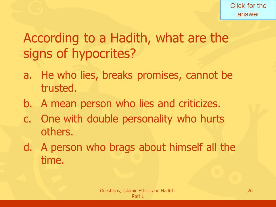 Click for the answer Questions, Islamic Ethics and Hadith, Part 1 26 According to a Hadith, what are the signs of hypocrites? a.He who lies, breaks pr