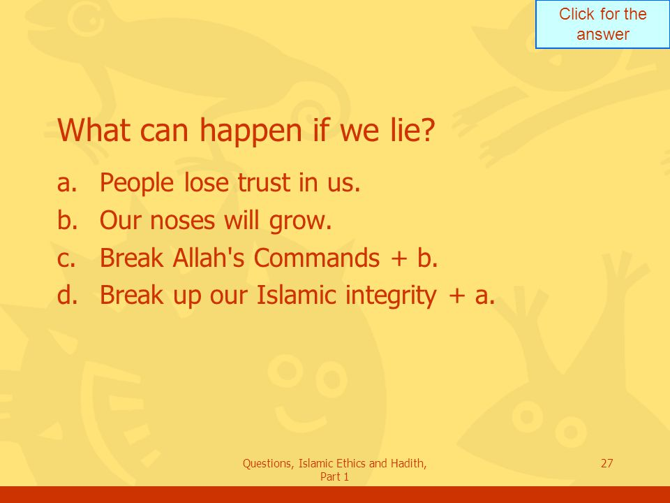 Click for the answer Questions, Islamic Ethics and Hadith, Part 1 27 What can happen if we lie? a.People lose trust in us. b.Our noses will grow. c.Br