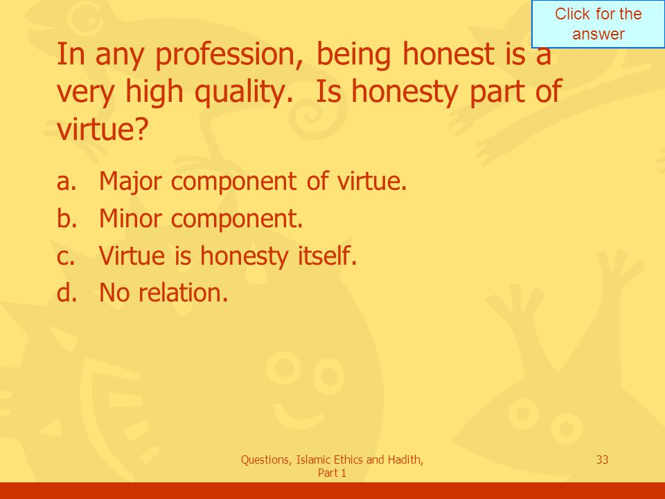 Click for the answer Questions, Islamic Ethics and Hadith, Part 1 33 In any profession, being honest is a very high quality. Is honesty part of virtue