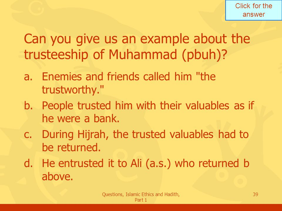 Click for the answer Questions, Islamic Ethics and Hadith, Part 1 39 Can you give us an example about the trusteeship of Muhammad (pbuh)? a.Enemies an