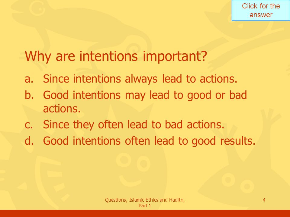 Click for the answer Questions, Islamic Ethics and Hadith, Part 1 4 Why are intentions important? a.Since intentions always lead to actions. b.Good in