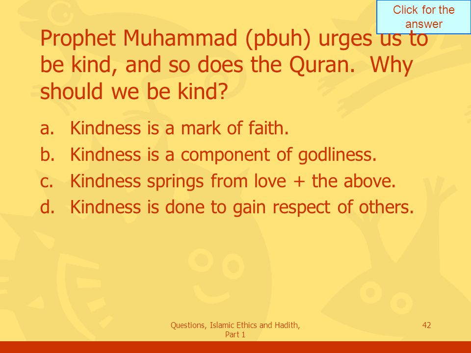 Click for the answer Questions, Islamic Ethics and Hadith, Part 1 42 Prophet Muhammad (pbuh) urges us to be kind, and so does the Quran. Why should we
