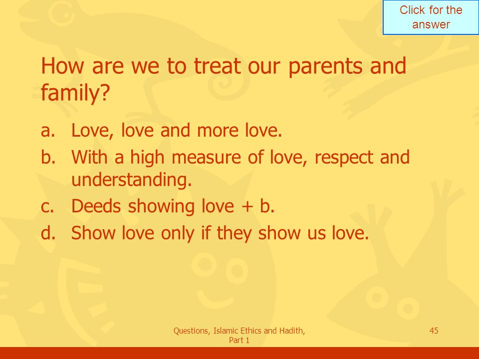 Click for the answer Questions, Islamic Ethics and Hadith, Part 1 45 How are we to treat our parents and family? a.Love, love and more love. b.With a