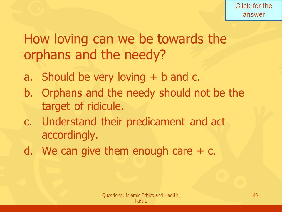 Click for the answer Questions, Islamic Ethics and Hadith, Part 1 49 How loving can we be towards the orphans and the needy? a.Should be very loving +