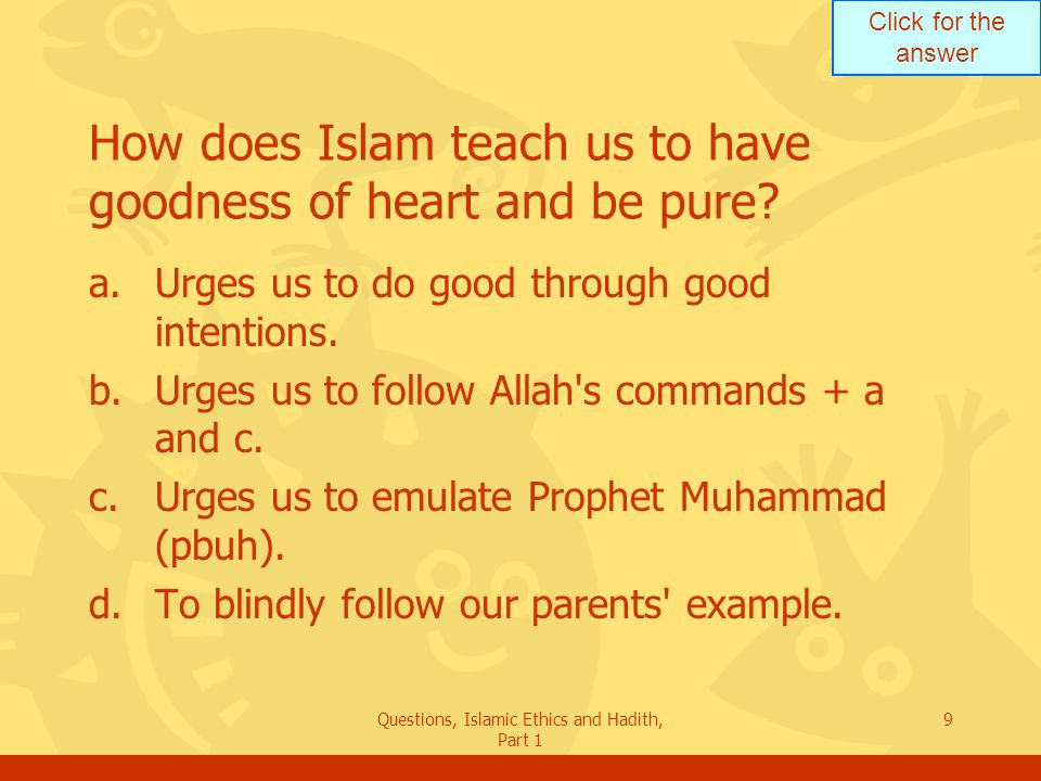 Click for the answer Questions, Islamic Ethics and Hadith, Part 1 9 How does Islam teach us to have goodness of heart and be pure? a.Urges us to do go