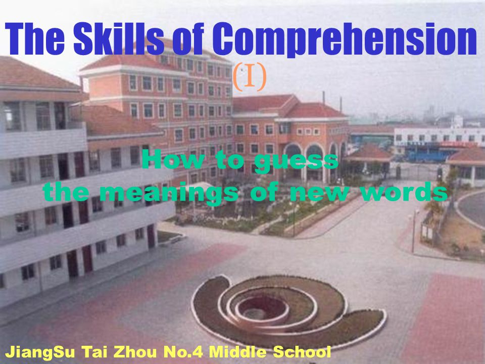 The Skills of Comprehension (I) JiangSu Tai Zhou No.4 Middle School How to guess the meanings of new words