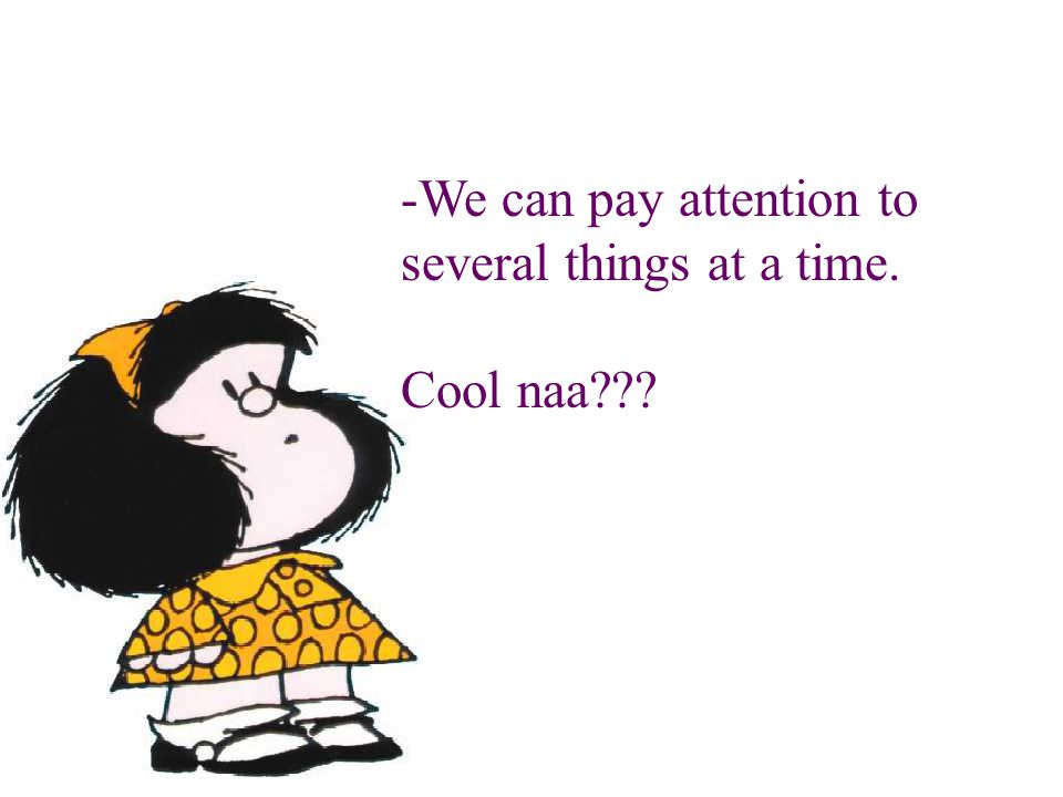 -We can pay attention to several things at a time. Cool naa???