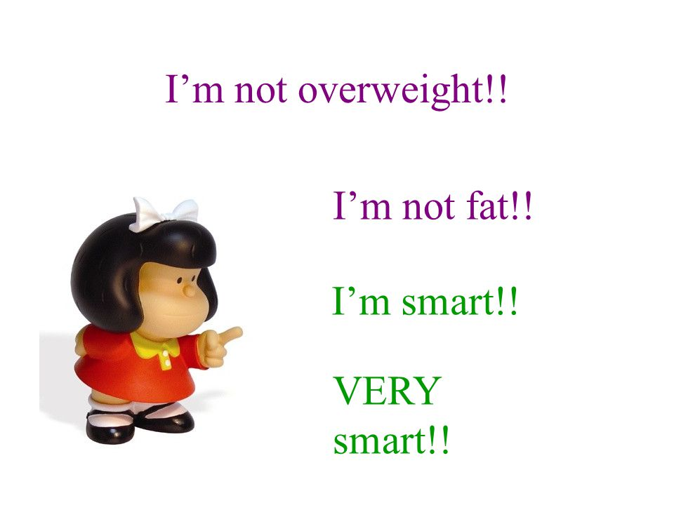 I'm not overweight!! I'm not fat!! I'm smart!! VERY smart!!