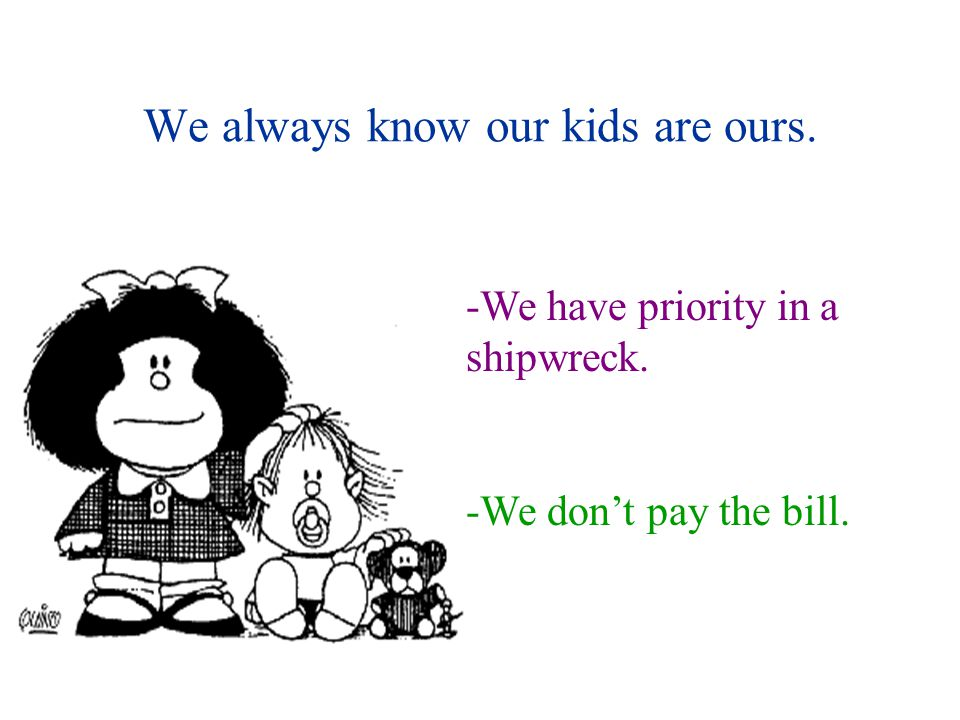 We always know our kids are ours. -We have priority in a shipwreck. -We don't pay the bill.