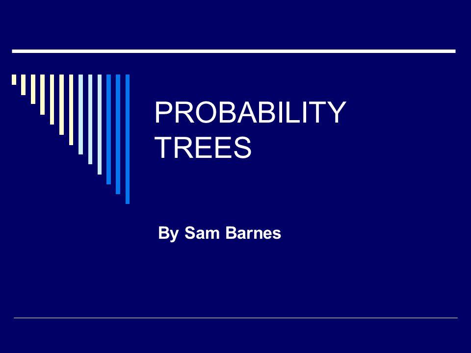 PROBABILITY TREES By Sam Barnes