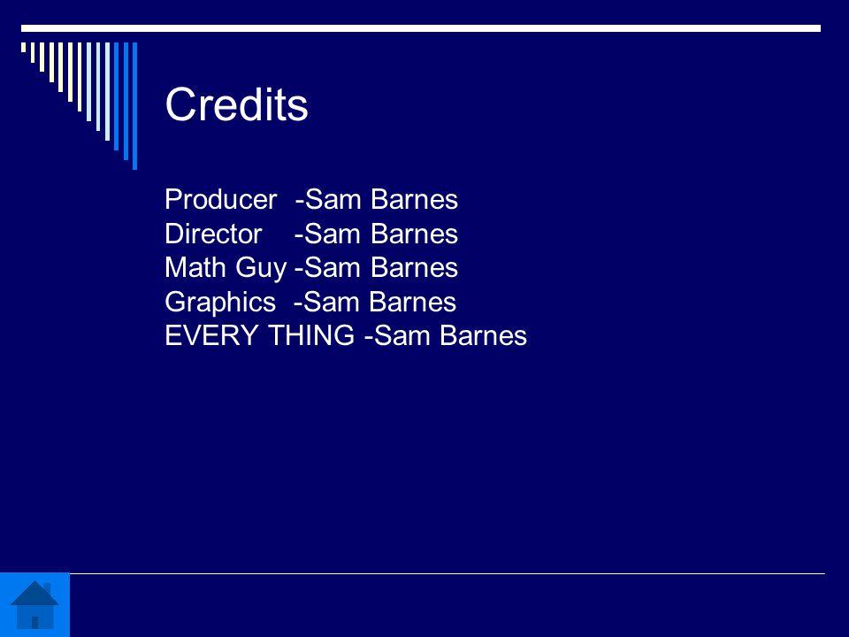 Credits Producer -Sam Barnes Director -Sam Barnes Math Guy -Sam Barnes Graphics -Sam Barnes EVERY THING -Sam Barnes