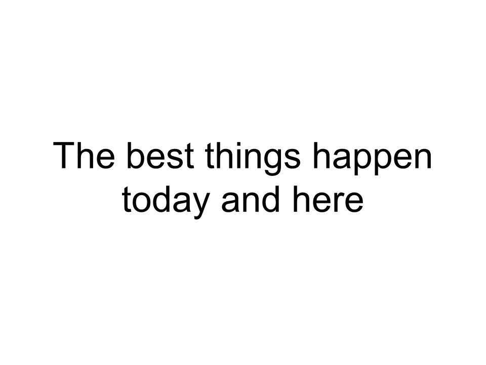 The best things happen today and here