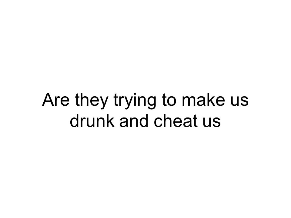 Are they trying to make us drunk and cheat us