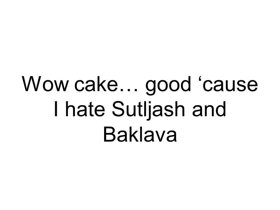 Wow cake… good 'cause I hate Sutljash and Baklava
