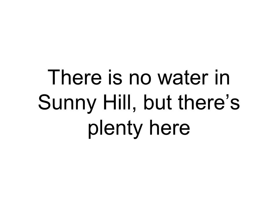 There is no water in Sunny Hill, but there's plenty here