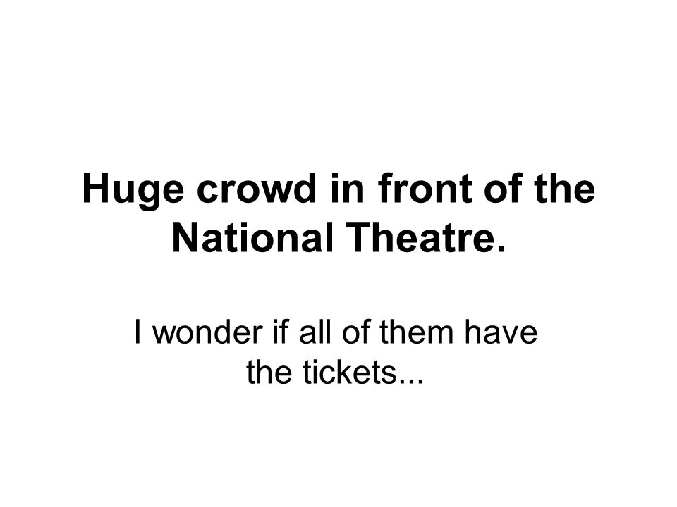 Huge crowd in front of the National Theatre. I wonder if all of them have the tickets...