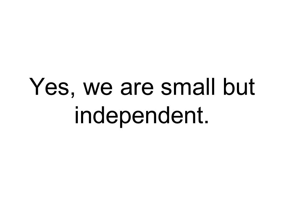 Yes, we are small but independent.