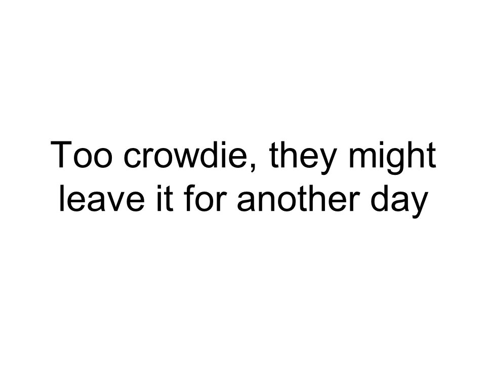 Too crowdie, they might leave it for another day