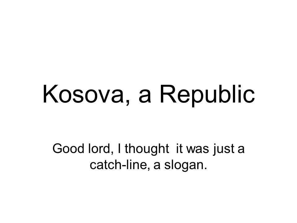 Kosova, a Republic Good lord, I thought it was just a catch-line, a slogan.