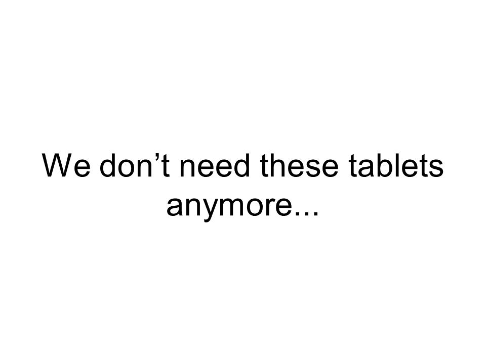 We don't need these tablets anymore...