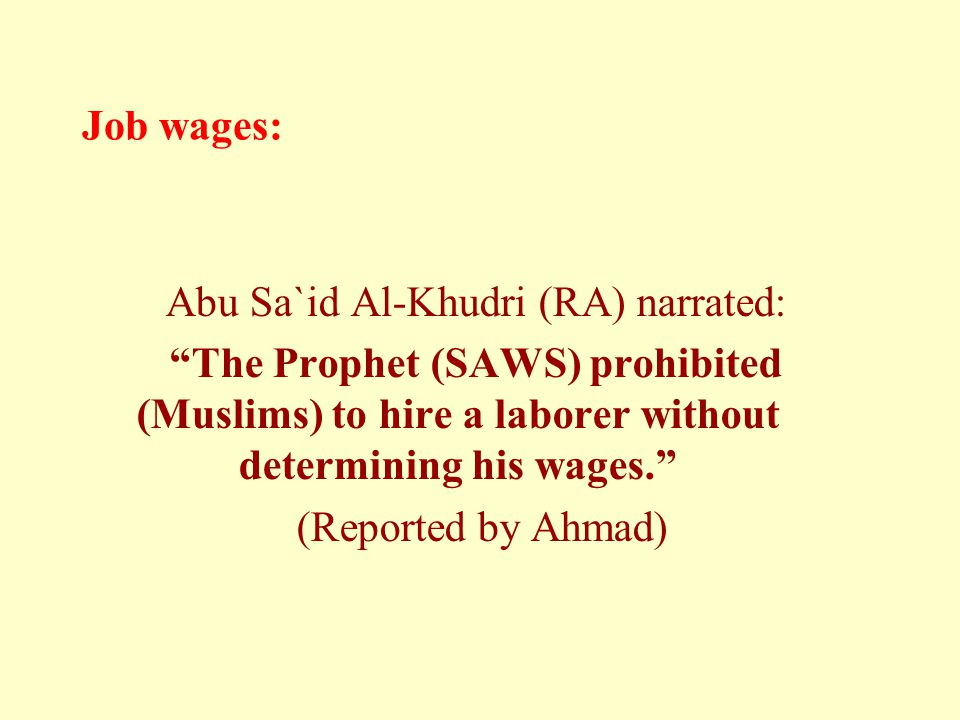Job wages: Abu Sa`id Al-Khudri (RA) narrated: The Prophet (SAWS) prohibited (Muslims) to hire a laborer without determining his wages. (Reported by Ahmad)