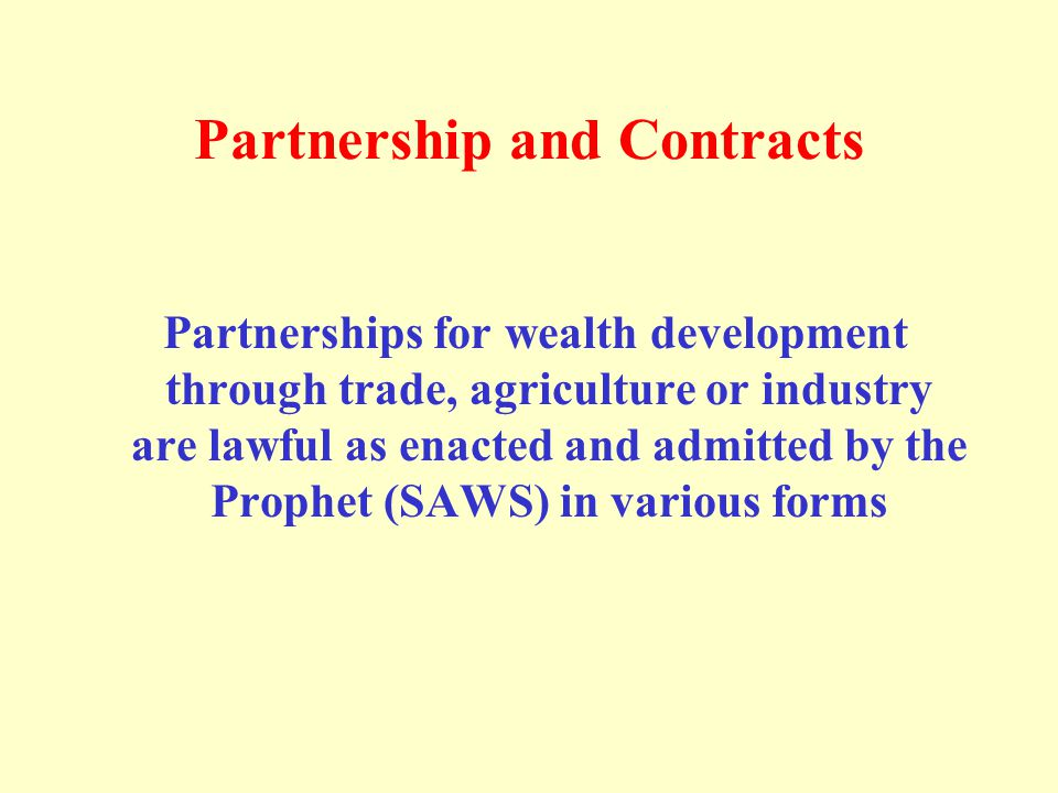 Partnership and Contracts Partnerships for wealth development through trade, agriculture or industry are lawful as enacted and admitted by the Prophet (SAWS) in various forms