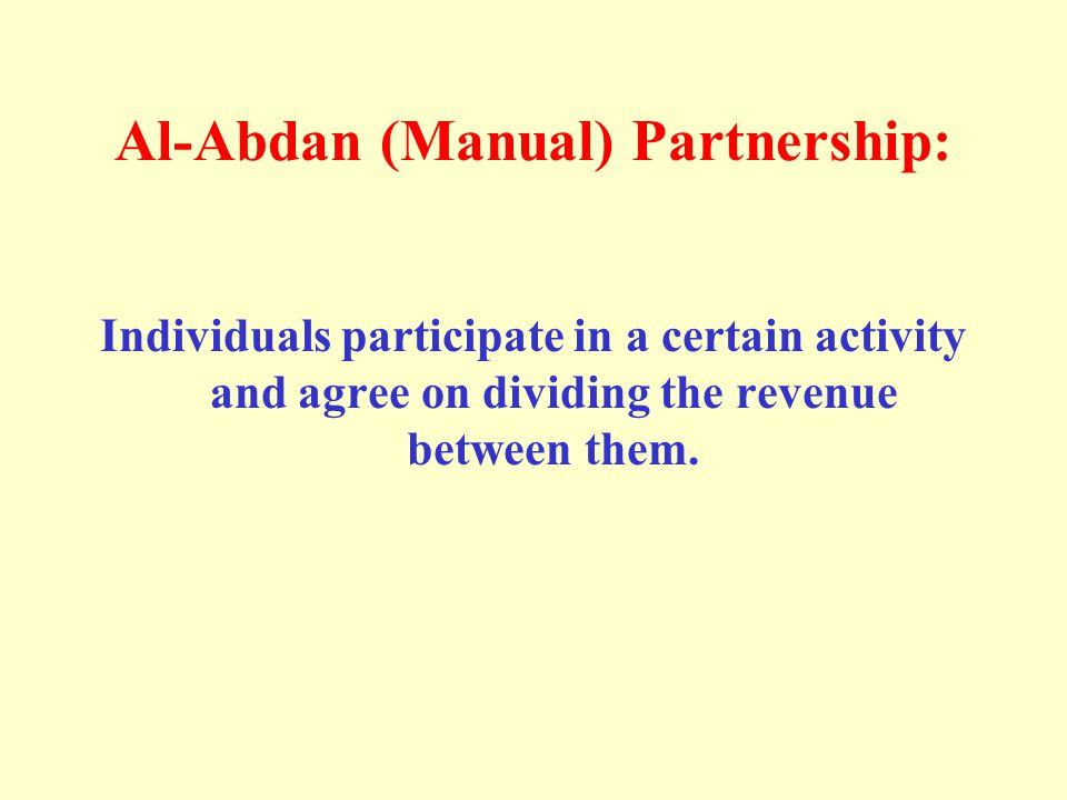 Al-Abdan (Manual) Partnership: Individuals participate in a certain activity and agree on dividing the revenue between them.
