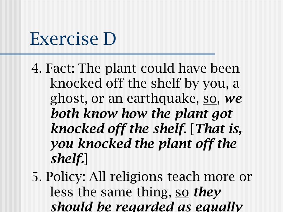 Exercise D 4. Fact: The plant could have been knocked off the shelf by you, a ghost, or an earthquake, so, we both know how the plant got knocked off