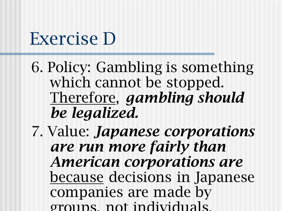 Exercise D 6.Policy: Gambling is something which cannot be stopped.