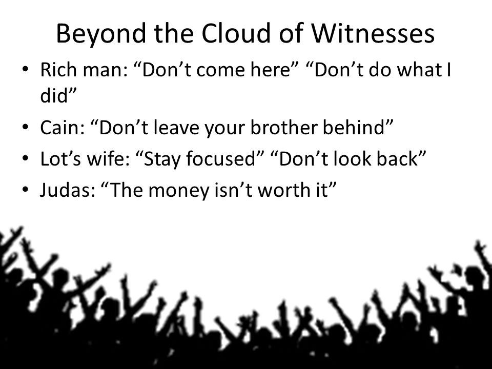 """Beyond the Cloud of Witnesses Rich man: """"Don't come here"""" """"Don't do what I did"""" Cain: """"Don't leave your brother behind"""" Lot's wife: """"Stay focused"""" """"Do"""