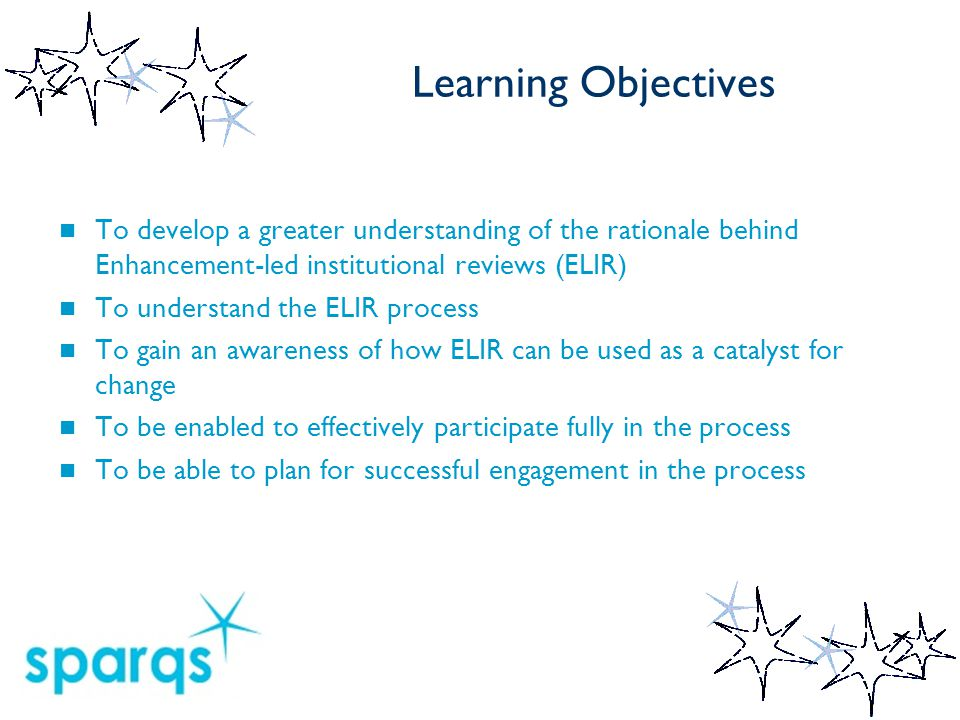 Learning Objectives To develop a greater understanding of the rationale behind Enhancement-led institutional reviews (ELIR) To understand the ELIR process To gain an awareness of how ELIR can be used as a catalyst for change To be enabled to effectively participate fully in the process To be able to plan for successful engagement in the process