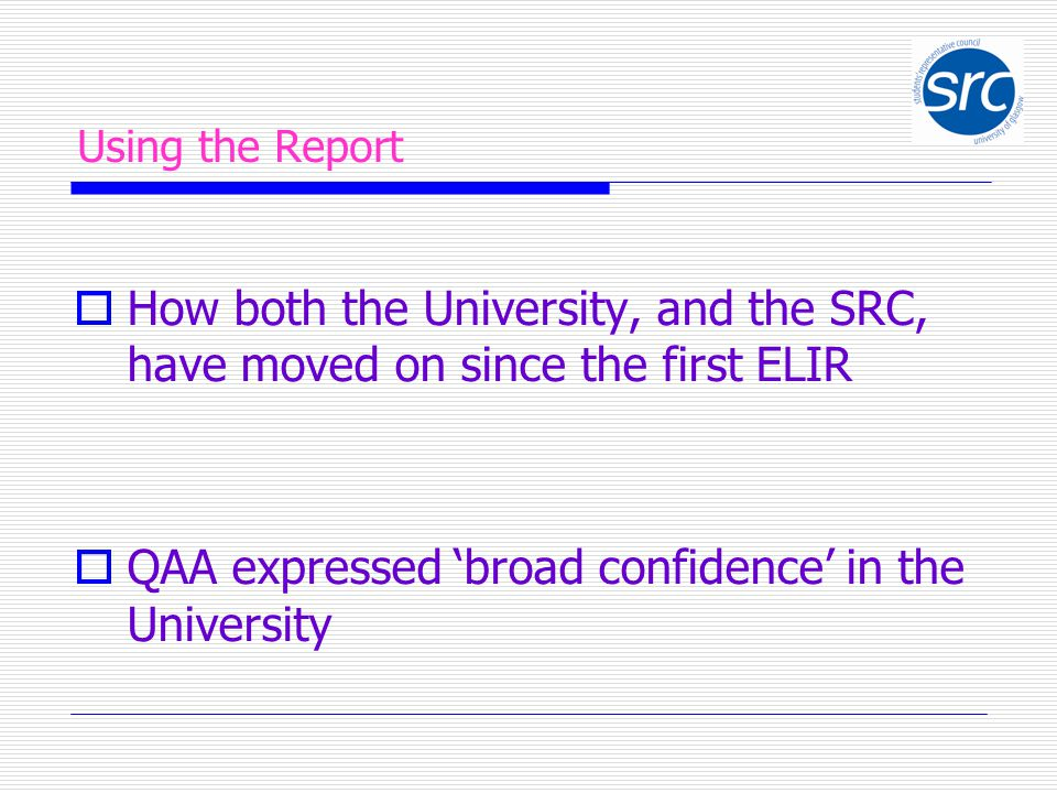 Using the Report  How both the University, and the SRC, have moved on since the first ELIR  QAA expressed 'broad confidence' in the University