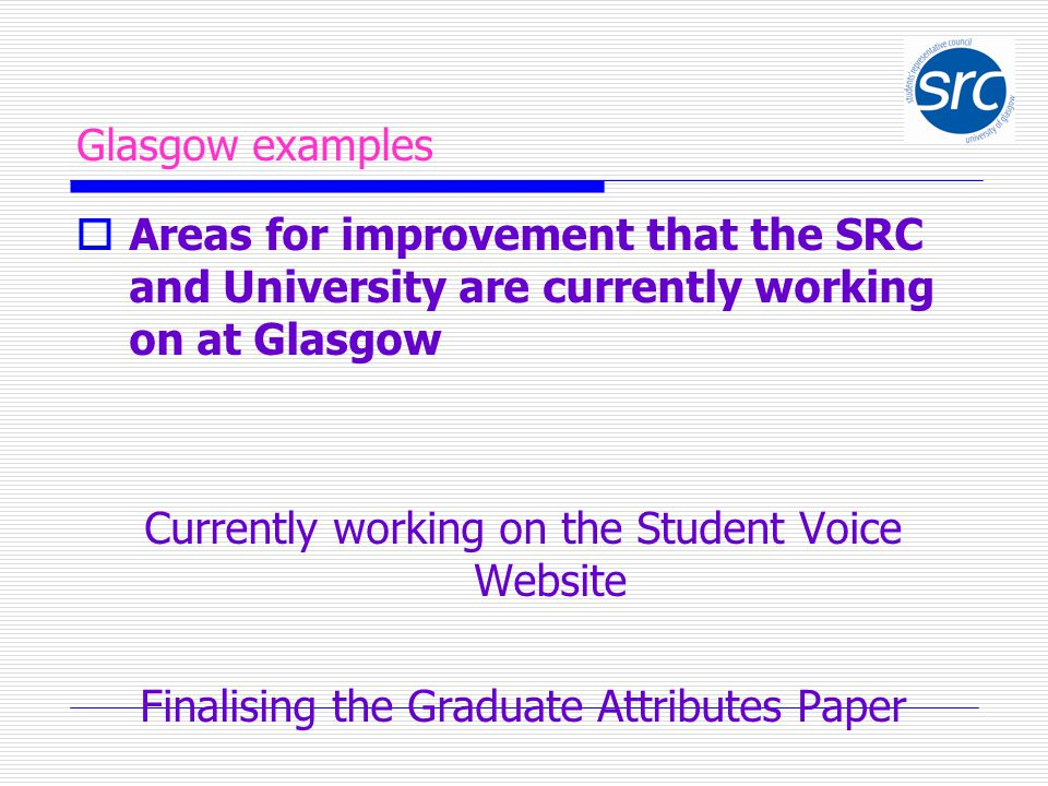 Glasgow examples  Areas for improvement that the SRC and University are currently working on at Glasgow Currently working on the Student Voice Website Finalising the Graduate Attributes Paper