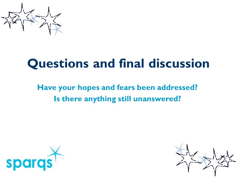 Questions and final discussion Have your hopes and fears been addressed.