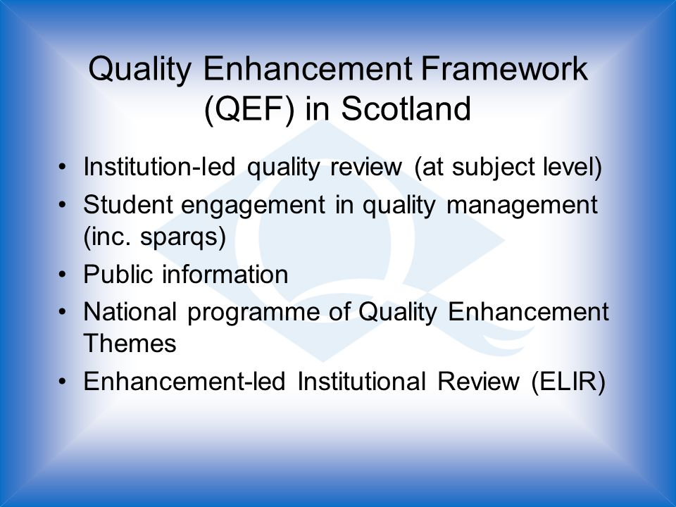 Quality Enhancement Framework (QEF) in Scotland Institution-led quality review (at subject level) Student engagement in quality management (inc.