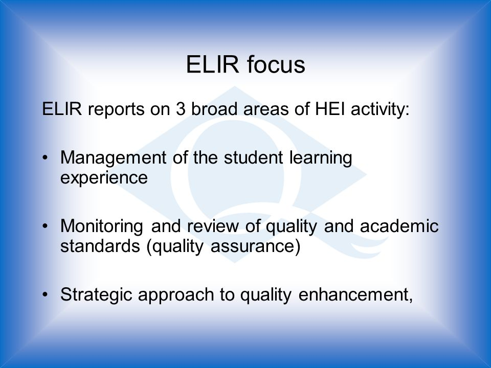 ELIR focus ELIR reports on 3 broad areas of HEI activity: Management of the student learning experience Monitoring and review of quality and academic standards (quality assurance) Strategic approach to quality enhancement,