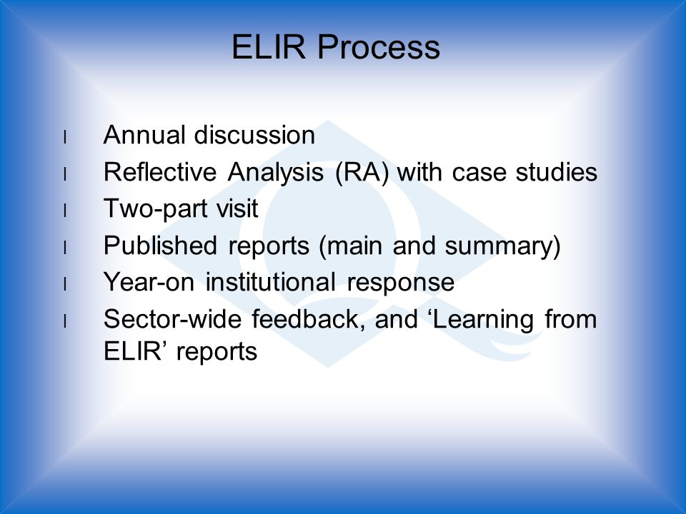 ELIR Process l Annual discussion l Reflective Analysis (RA) with case studies l Two-part visit l Published reports (main and summary) l Year-on institutional response l Sector-wide feedback, and 'Learning from ELIR' reports