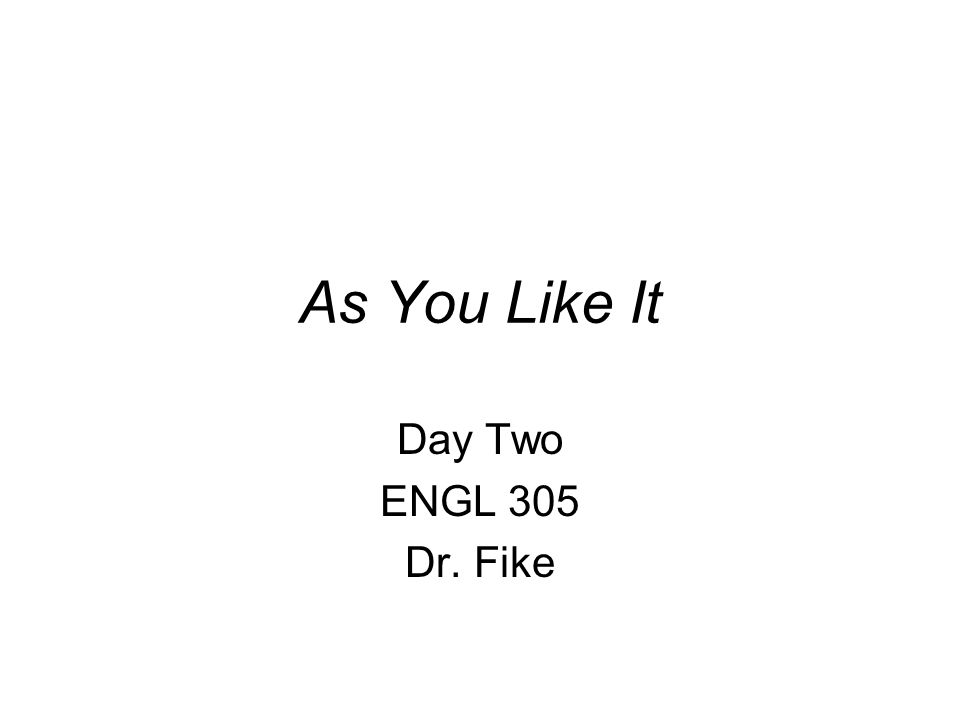 As You Like It Day Two ENGL 305 Dr. Fike
